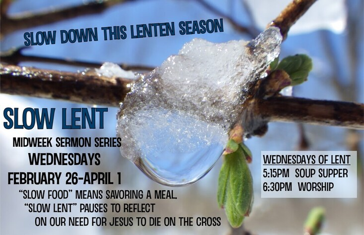 Slow Lent Midweek Worship Series, Wednesdays, Feb 26-Apr 1, 5:15PM Soup Supper, 6:30PM Worship